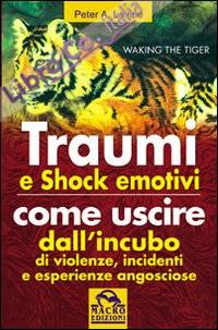 Traumi e shock emotivi. Come uscire dall'incubo di violenze, incidentie esperienze angosciose