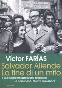 Salvador Allende. La Fine di un Mito. il Socialismo tra Ossessione Totalitaria e Corruzione. Nuove Rivelazioni.
