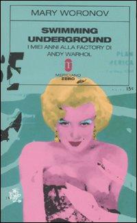 Swimming underground. I miei anni alla Factory di Andy Warhol.