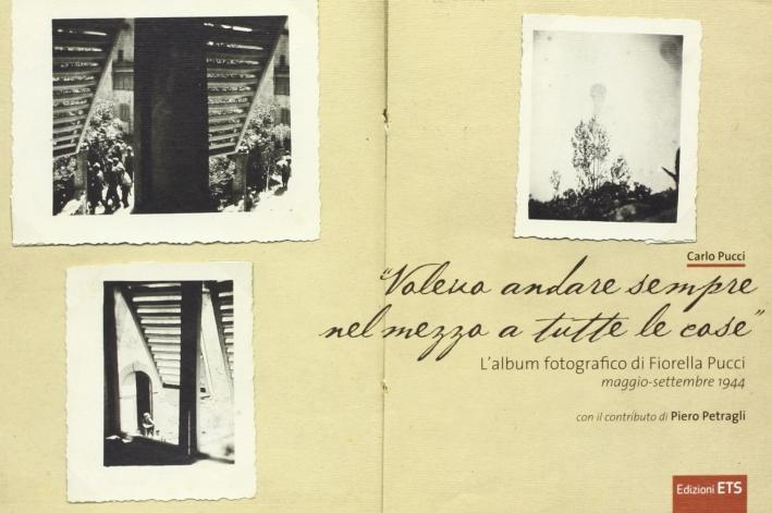 Voleva andare sempre nel mezzo a tutte le cose. L'album fotografico di Fiorella Pucci (maggio-settembre 1944). Ediz. illustrata