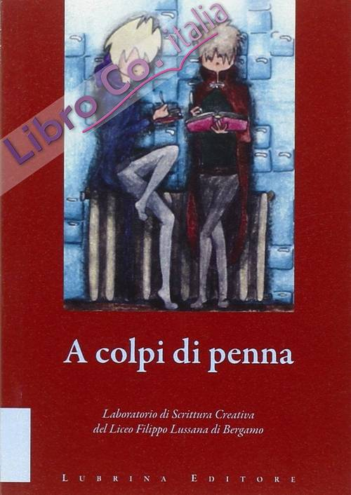 A colpi di penna. Elaborati di fine corso del laboratorio di scrittura creativa del Liceo Filippo Lussana di Bergamo