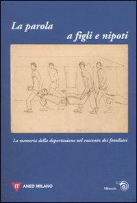 La parola a figli e nipoti. La memoria della deportazione nel racconto dei familiari. Atti del Convegno (Milano, 12 novembre 2006)