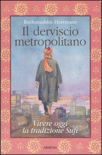 Il derviscio metropolitano. Vivere oggi la tradizione Sufi