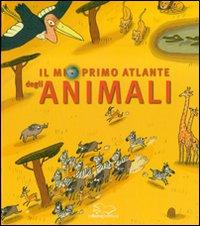 Il mio primo atlante degli animali. Ediz. illustrata