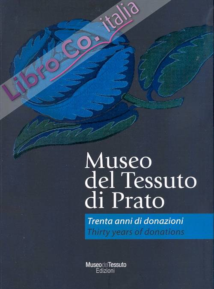 Museo del tessuto di Prato. Trenta anni di donazioni. Prato Textile Museum. Thirty years of Donations