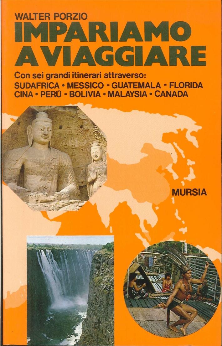 Impariamo a viaggiare. Con sei grandi itinerari attraverso Sudafrica, Messico, Guatemala, Florida, Cina, Perù, Bolivia, Malaysia, Canada