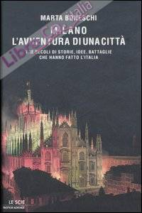 Milano, l'avventura di una città. Tre secoli di storie, idee, battaglie che hanno fatto l'Italia.