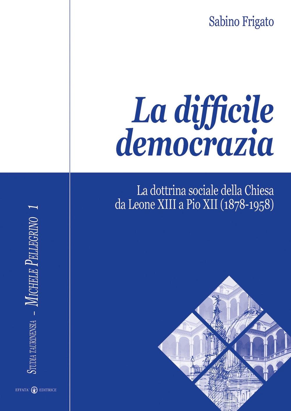 La difficile democrazia. La dottrina sociale della Chiesa da Leone XIII a Pio XII (1878-1958)