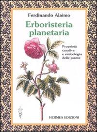 Erboristeria planetaria. Proprietà curative e simbologia delle piante. Ediz. illustrata