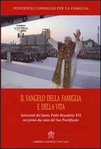 Il vangelo della famiglia e della vita. Interventi del S. Padre Benedetto XVI nei primi due anni del suo pontificato
