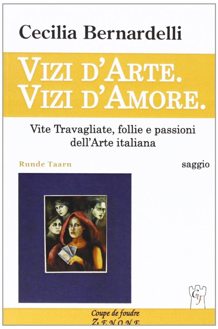 Vizi d'arte. Vizi d'amore. Vite travagliate, follie e passioni dell'arte italiana