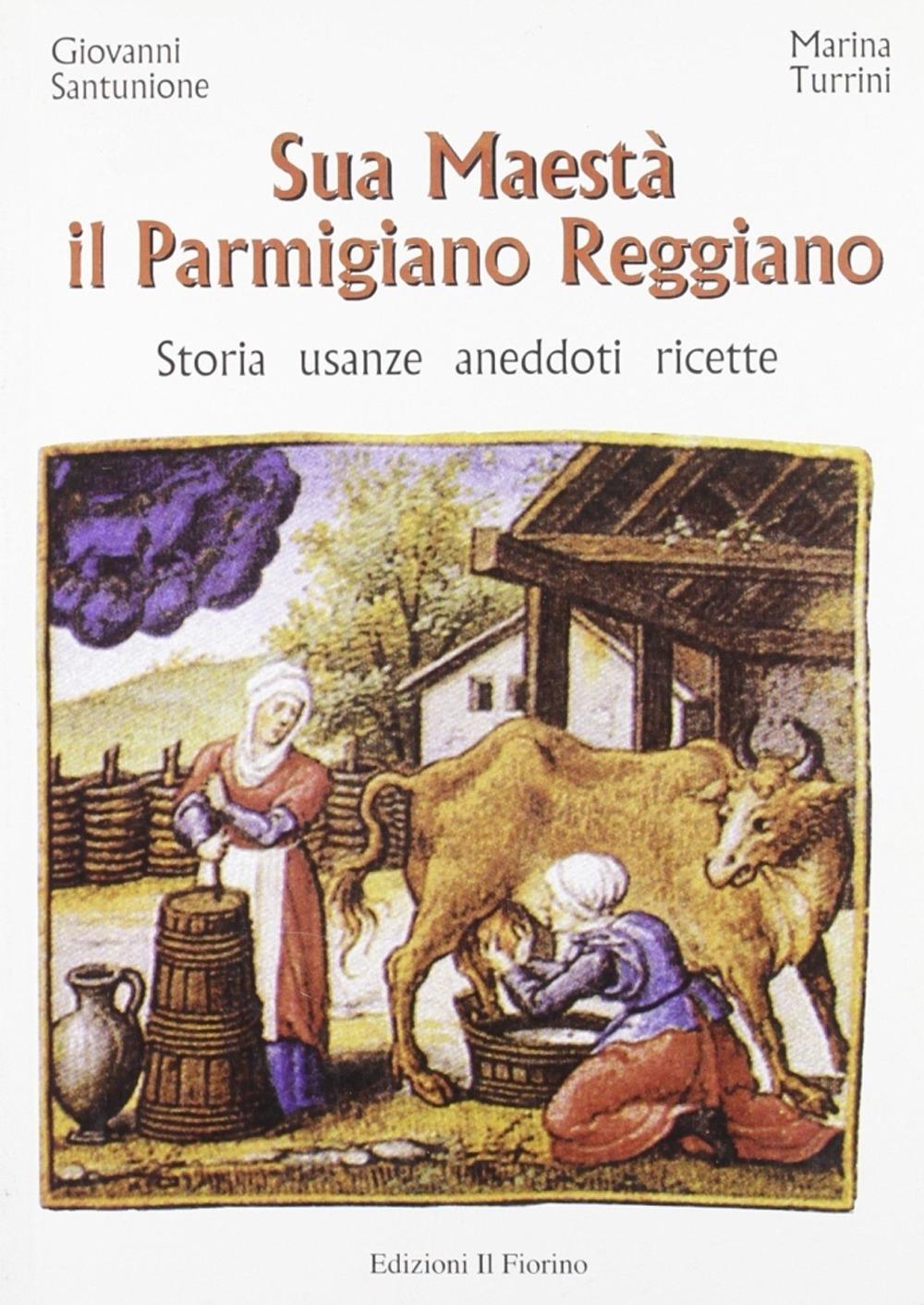 Sua maestà il parmigiano reggiano. Storia, usanze, aneddoti, ricette