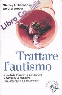 Trattare l'autismo. Il metodo Floortime per aiutare il bambino a rompere l'isolamento e a comunicare
