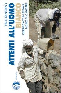 Attenti all'uomo bianco. Emergency in Sudan: diario di cantiere. Ediz. illustrata