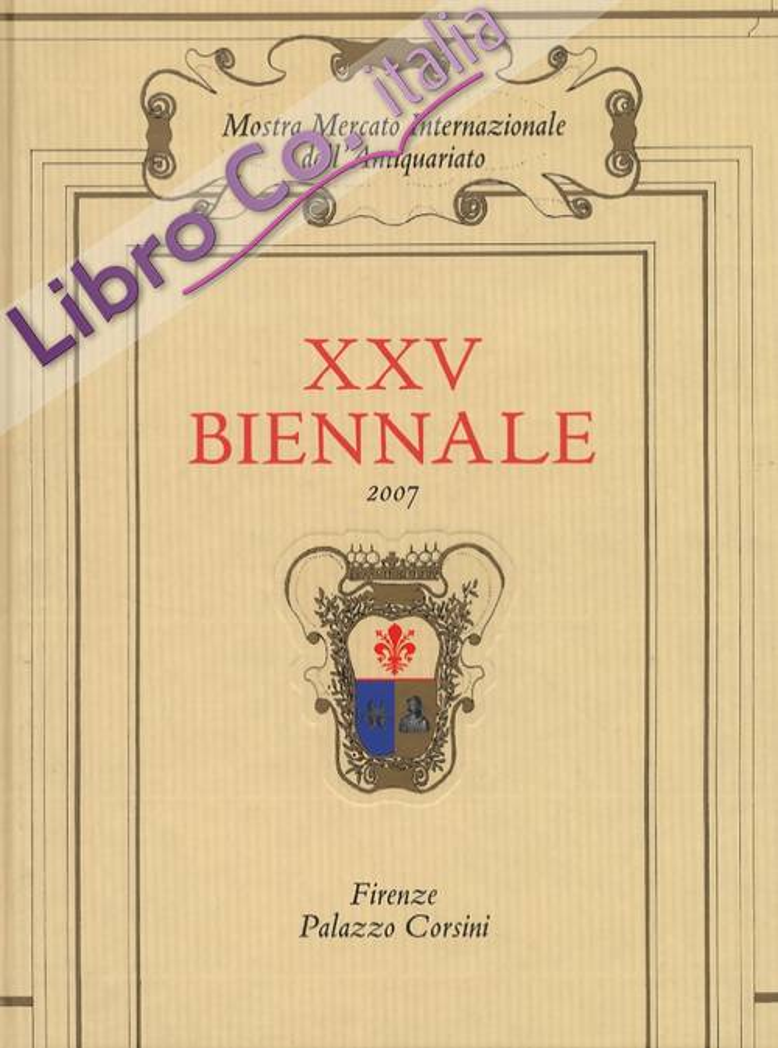 XXV Biennale 2007. Mostra Mercato Internazionale dell'Antiquariato. Firenze