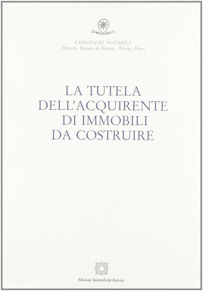 La tutela dell'acquirente di immobili da costruire. Atti della giornata di studio (Firenze, 15 ottobre 2005)