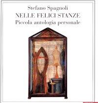 Stefano Spagnoli. Nelle Felici Stanze. Piccola antologia personale