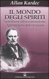 Il mondo degli spiriti. Spiritismo, reincarnazione, apparizioni, infestazioni