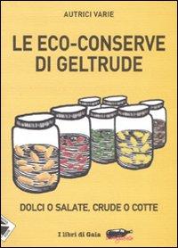 Le eco-conserve di Geltrude. Dolci o salate, crude o cotte. Ediz. illustrata