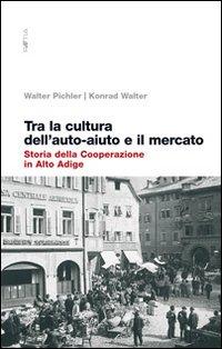 Tra la cultura dell'auto-aiuto e il mercato. Storia della cooperazione in Alto Adige