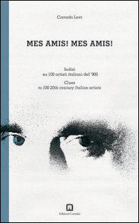 Mes amis! Mes amis! Indizi su 100 artisti italiani del '900. Ediz. italiana e inglese