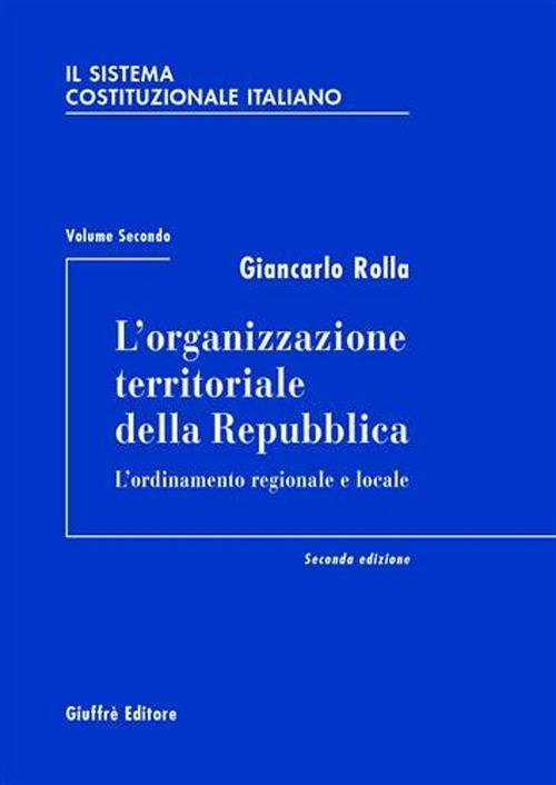 Il Sistema Costituzionale Italiano. Vol. 2: l'Organizzazione Territoriale delle Repubblica. L'Ordinamento Regionale e Locale...