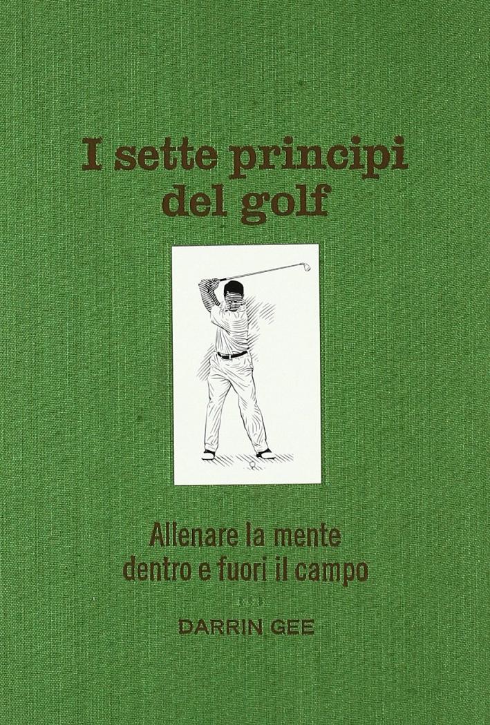I sette principi del golf. Allenare la mente dentro e fuori il green