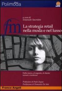 La strategia retail nella moda e nel lusso. Dalla marca al negozio al cliente: scenari e tendenze