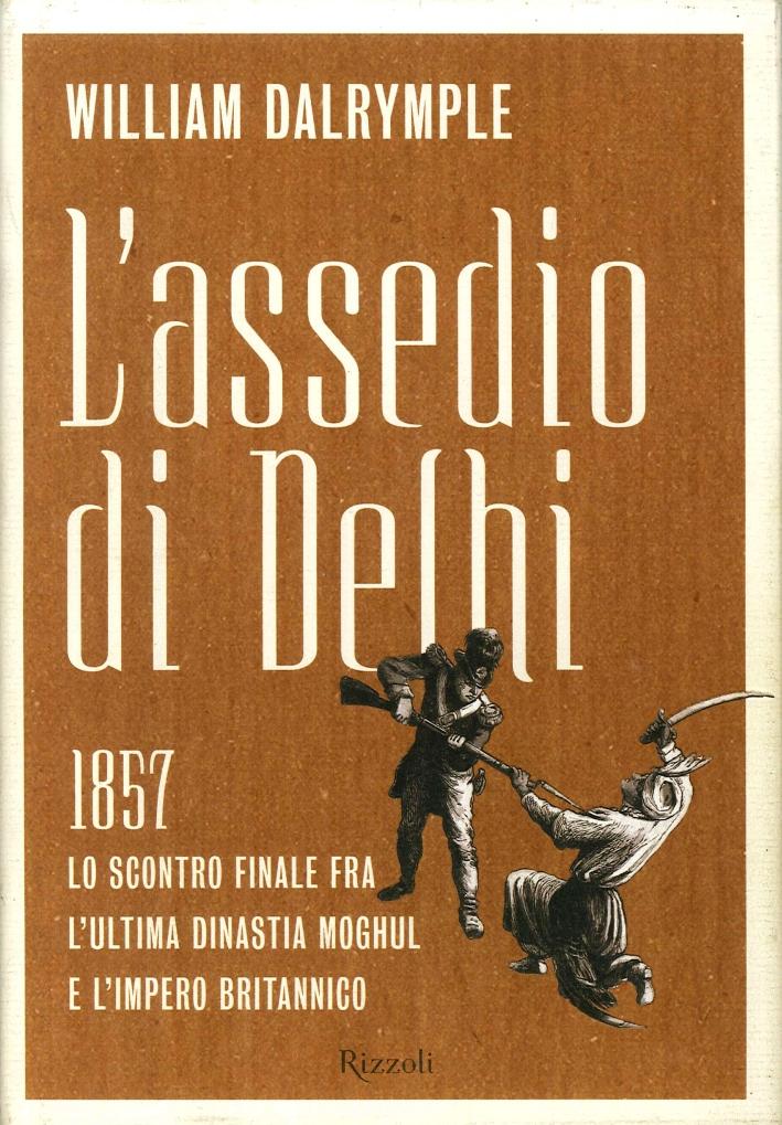 L'assedio di Delhi. 1857. Lo scontro finale fra l'ultima dinastia Moghul e l'impero britannico.