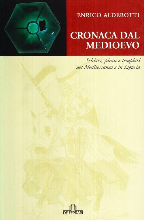 Cronaca dal Medioevo. Schiavi, Pirati e Templari nel Mediterraneo e in Liguria