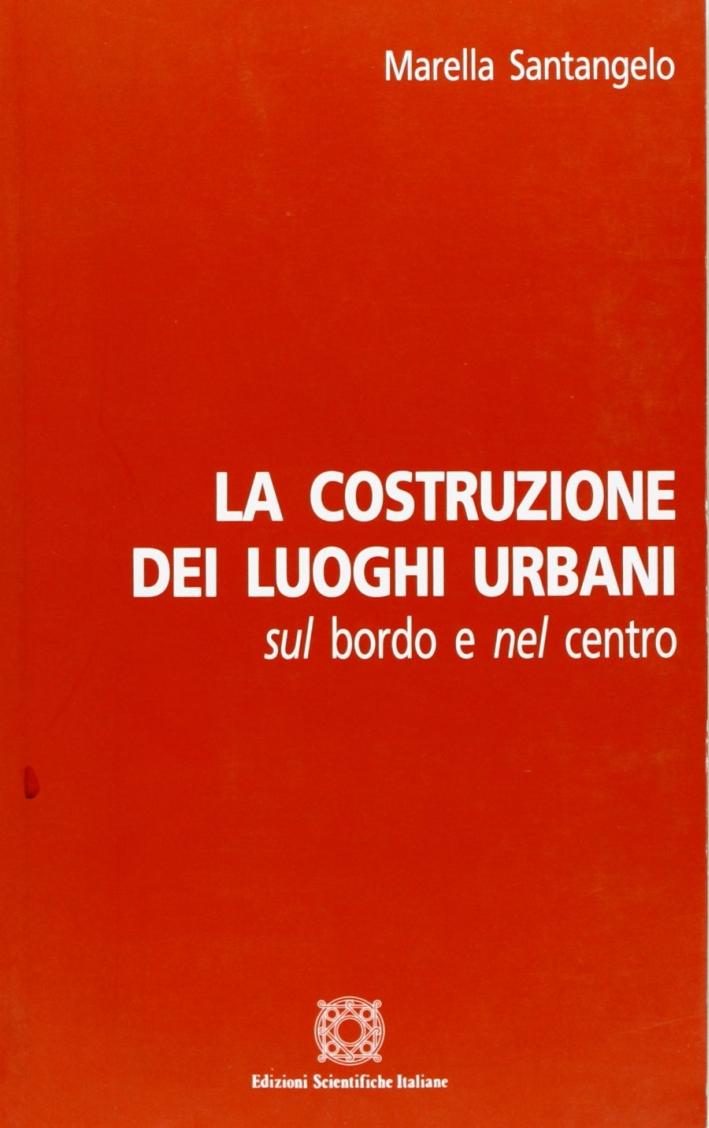 La costruzione dei luoghi urbani sul bordo e nel centro. Ediz. illustrata