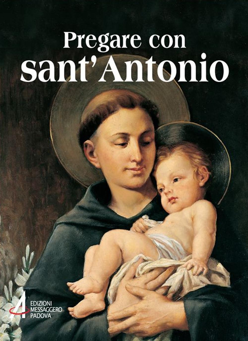 Pregare con sant'Antonio. Il santo che il mondo ama.