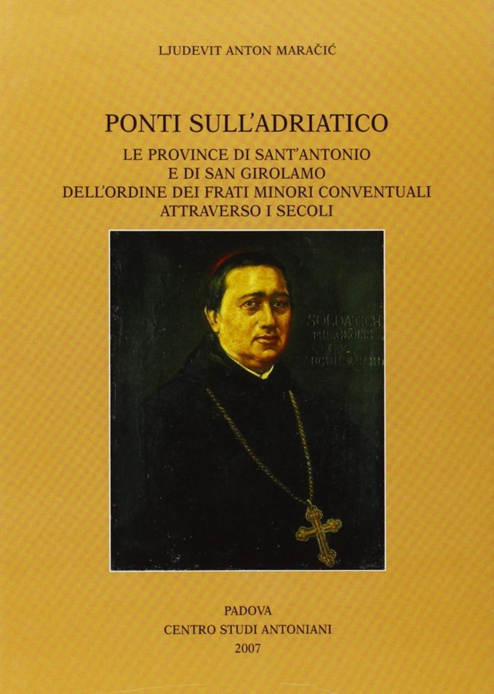 Ponti sull'Adriatico. Le province di Sant'Antonio e di San Girolamo dell'Ordine dei frati minori conventuali attraverso i secoli.