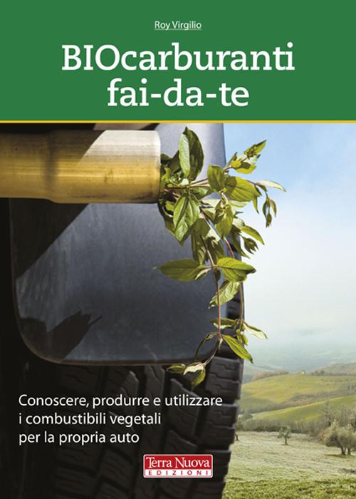 Biocarburanti fai-da-te. Conoscere, produrre e utilizzare i combustibili vegetali per la propria auto