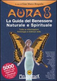 Aura 8. La guida del benessere naturale e spirituale. Tutte le informazioni. Antologia e indirizzi web. Ediz. illustrata