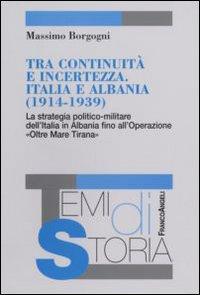 Tra continuità e incertezza. Italia e Albania (1914-1939). La strategia politico-militare dell'Italia in Albania fino all'Operazione