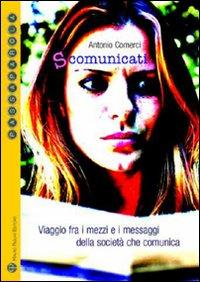 S-comunicati. Viaggio fra i mezzi e i messaggi della società che comunica