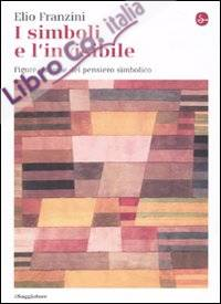 I simboli e l'invisibile. Figure e forme del pensiero simbolico. Ediz. illustrata