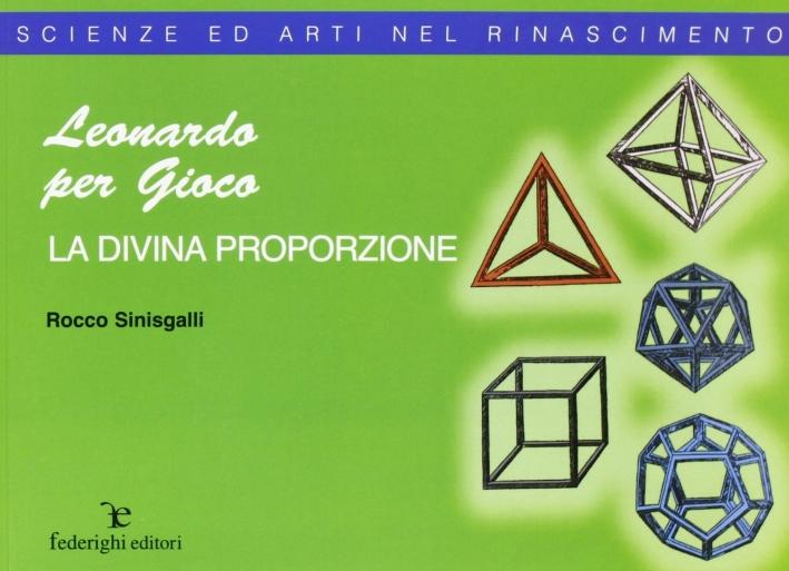 Leonardo e la divina proporzione. Ediz. illustrata