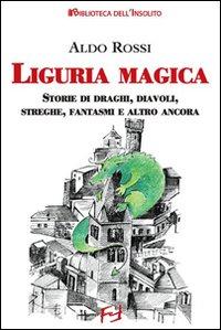 Liguria magica. Storie di santi, draghi, diavoli, streghe, fantasmi e altro ancora