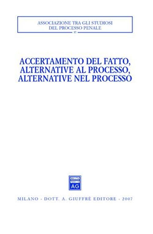 Accertamento del fatto, alternative al processo, alternative nel processo. Atti del Convegno (Urbino, 23-24 settembre 2005).