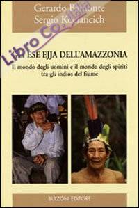 Gli Ese Ejja dell'Amazzonia. Il mondo degli uomini e il mondo degli spiriti tra gli indios del fiume. Ediz. illustrata