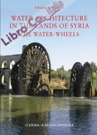 Water architecture in the lands of Syria: the Water-Wheels. [English Ed.].