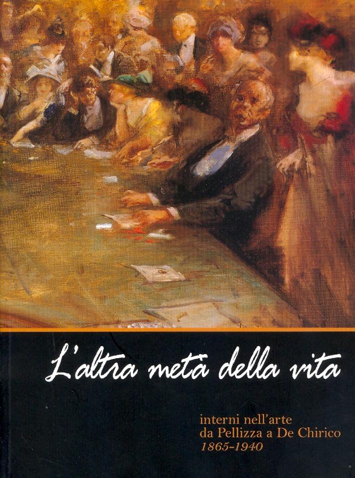 L'altra metà della vita. Interni nell'arte da Pellizza a De Chirico 1865-1940.