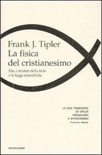 La fisica del cristianesimo. Dio, i misteri della fede e le leggi scientifiche.
