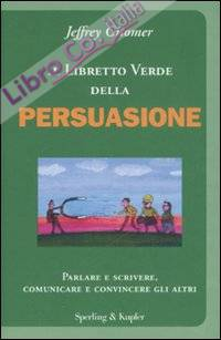 Il libretto verde della persuasione. Parlare e scrivere, comunicare e convincere gli altri.
