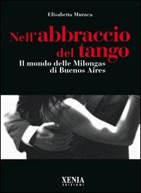 Nell'abbraccio del tango. Il mondo delle milongas di Buenos Aires.