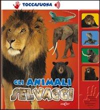 Gli animali selvaggi. Ediz. illustrata