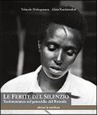 Le ferite del silenzio. Testimonianze sul genocidio del Rwanda.