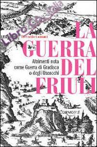La guerra del Friuli. Altrimenti nota come guerra di Gradisca o degli Uscocchi
